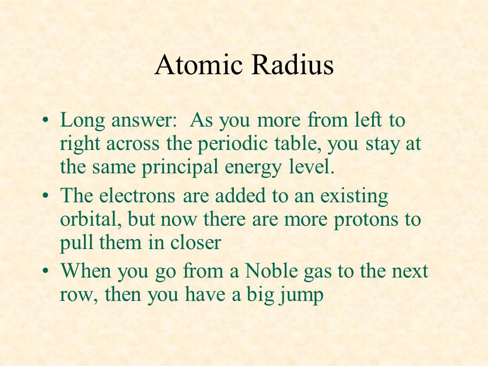 04/10/99 Atomic Radius. Long answer: As you more from left to right across the periodic table, you stay at the same principal energy level.