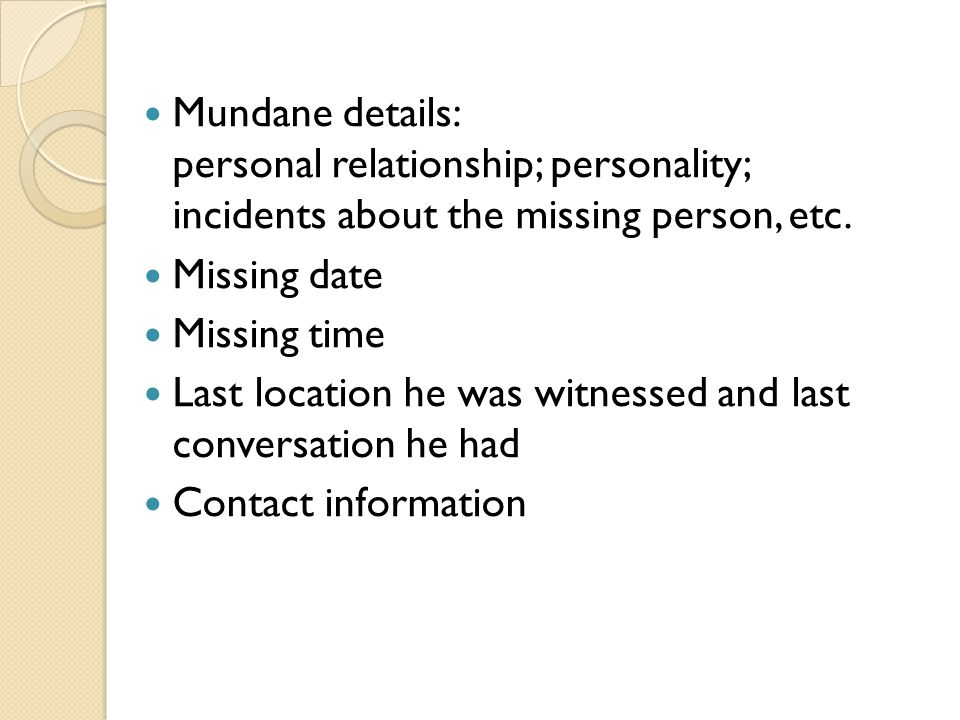 Mundane details: personal relationship; personality; incidents about the missing person, etc.