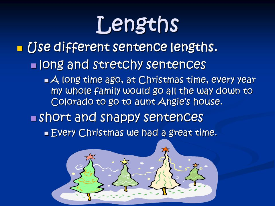 Lengths Use different sentence lengths. long and stretchy sentences