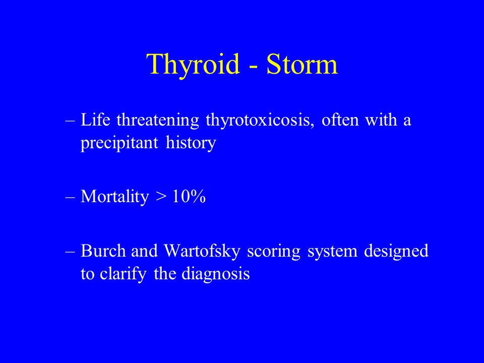 Thyroid - Storm Life threatening thyrotoxicosis, often with a precipitant history. Mortality > 10%