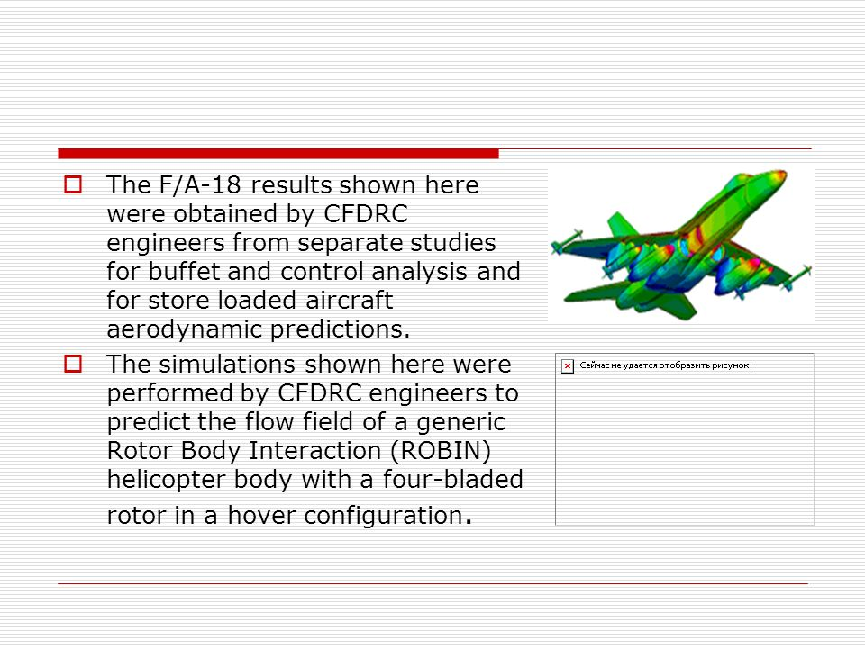 The F/A-18 results shown here were obtained by CFDRC engineers from separate studies for buffet and control analysis and for store loaded aircraft aerodynamic predictions.