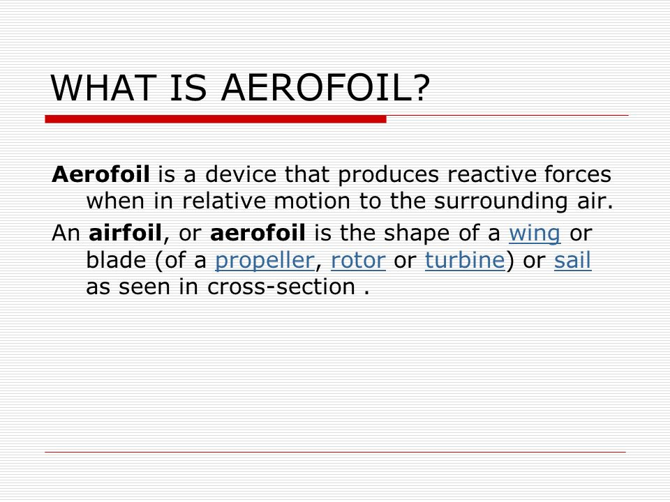 WHAT IS AEROFOIL Aerofoil is a device that produces reactive forces when in relative motion to the surrounding air.