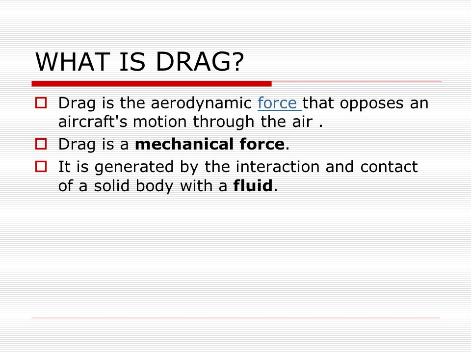 WHAT IS DRAG Drag is the aerodynamic force that opposes an aircraft s motion through the air . Drag is a mechanical force.
