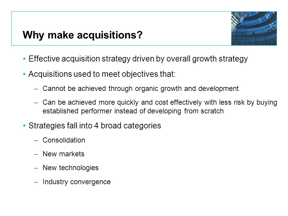 Why make acquisitions Effective acquisition strategy driven by overall growth strategy. Acquisitions used to meet objectives that: