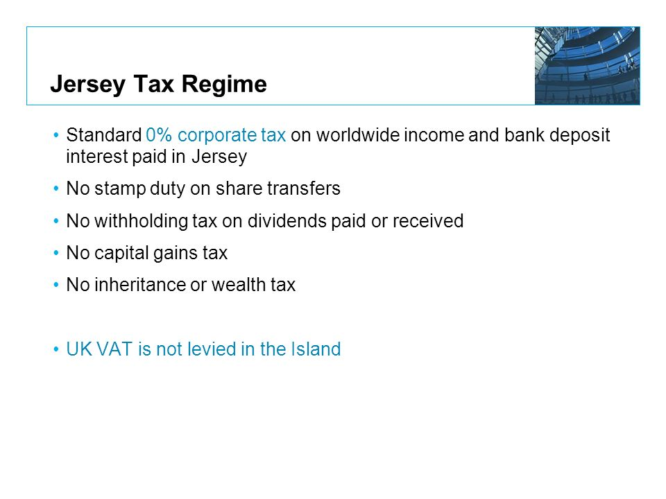 Jersey Tax Regime Standard 0% corporate tax on worldwide income and bank deposit interest paid in Jersey.