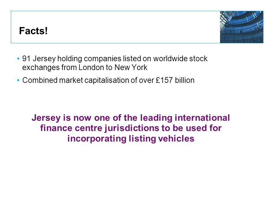 Facts! 91 Jersey holding companies listed on worldwide stock exchanges from London to New York. Combined market capitalisation of over £157 billion.