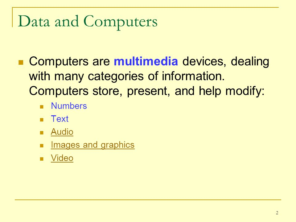 Data and Computers Computers are multimedia devices, dealing with many categories of information. Computers store, present, and help modify:
