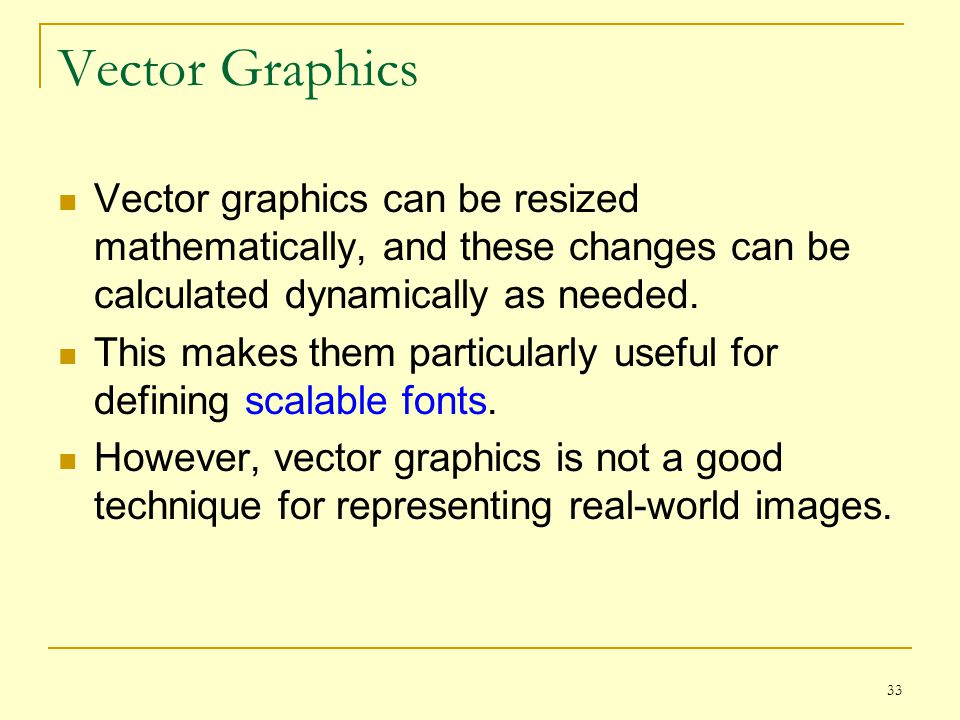 Vector Graphics Vector graphics can be resized mathematically, and these changes can be calculated dynamically as needed.