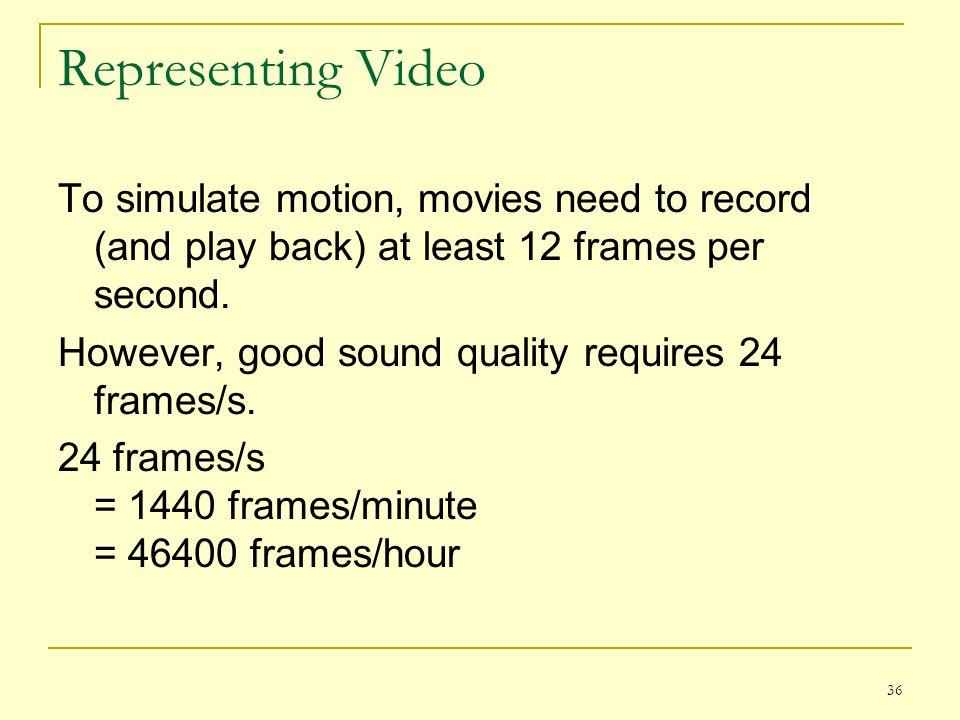 Representing Video To simulate motion, movies need to record (and play back) at least 12 frames per second.