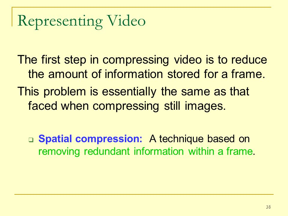 Representing Video The first step in compressing video is to reduce the amount of information stored for a frame.