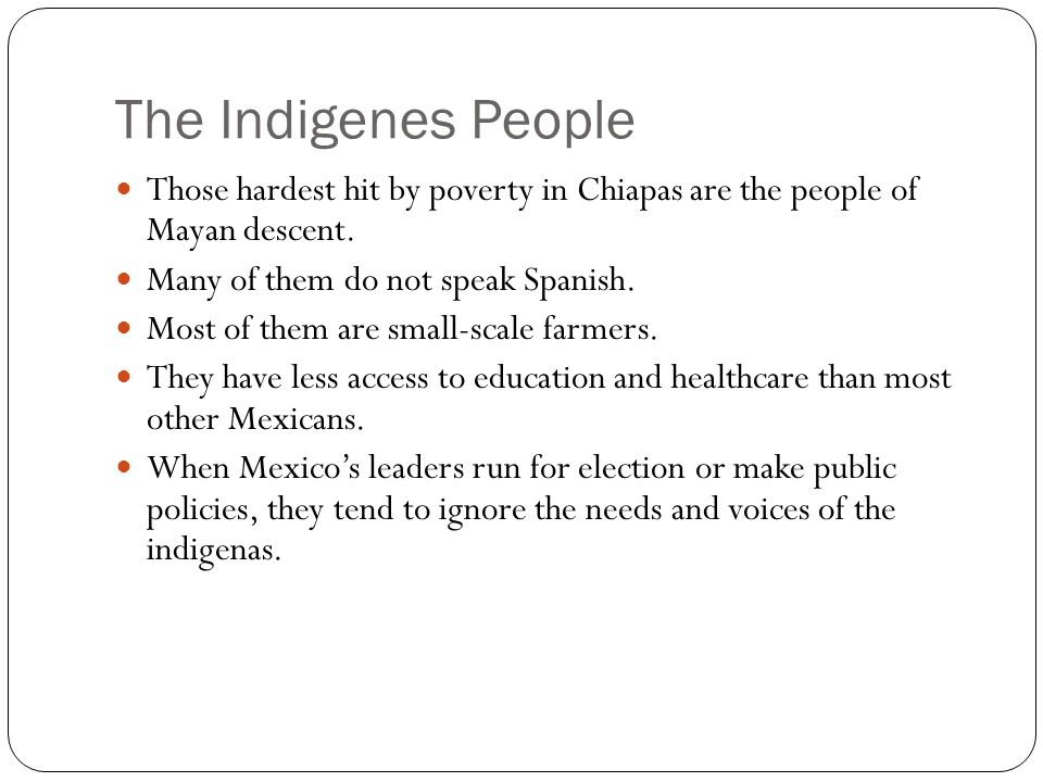 The Indigenes People Those hardest hit by poverty in Chiapas are the people of Mayan descent. Many of them do not speak Spanish.