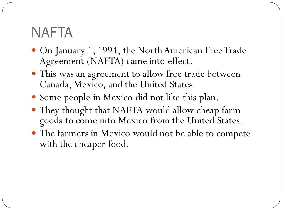 NAFTA On January 1, 1994, the North American Free Trade Agreement (NAFTA) came into effect.