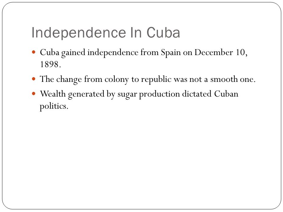 Independence In Cuba Cuba gained independence from Spain on December 10, The change from colony to republic was not a smooth one.