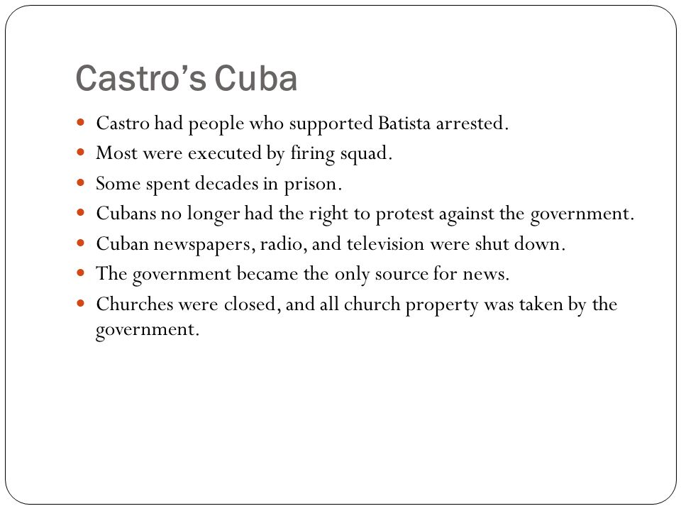 Castro's Cuba Castro had people who supported Batista arrested.