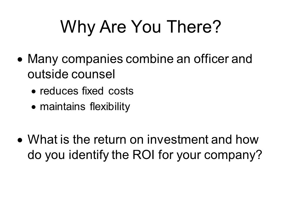 Why Are You There Many companies combine an officer and outside counsel. reduces fixed costs. maintains flexibility.