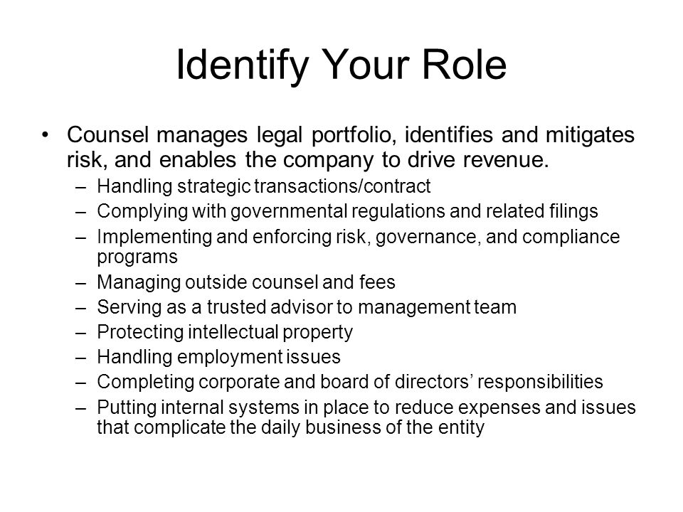 Identify Your Role Counsel manages legal portfolio, identifies and mitigates risk, and enables the company to drive revenue.