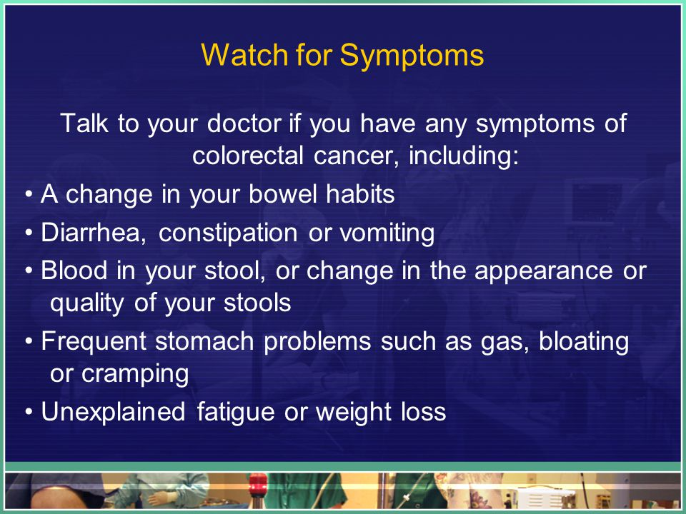 Watch for Symptoms Talk to your doctor if you have any symptoms of colorectal cancer, including: • A change in your bowel habits.