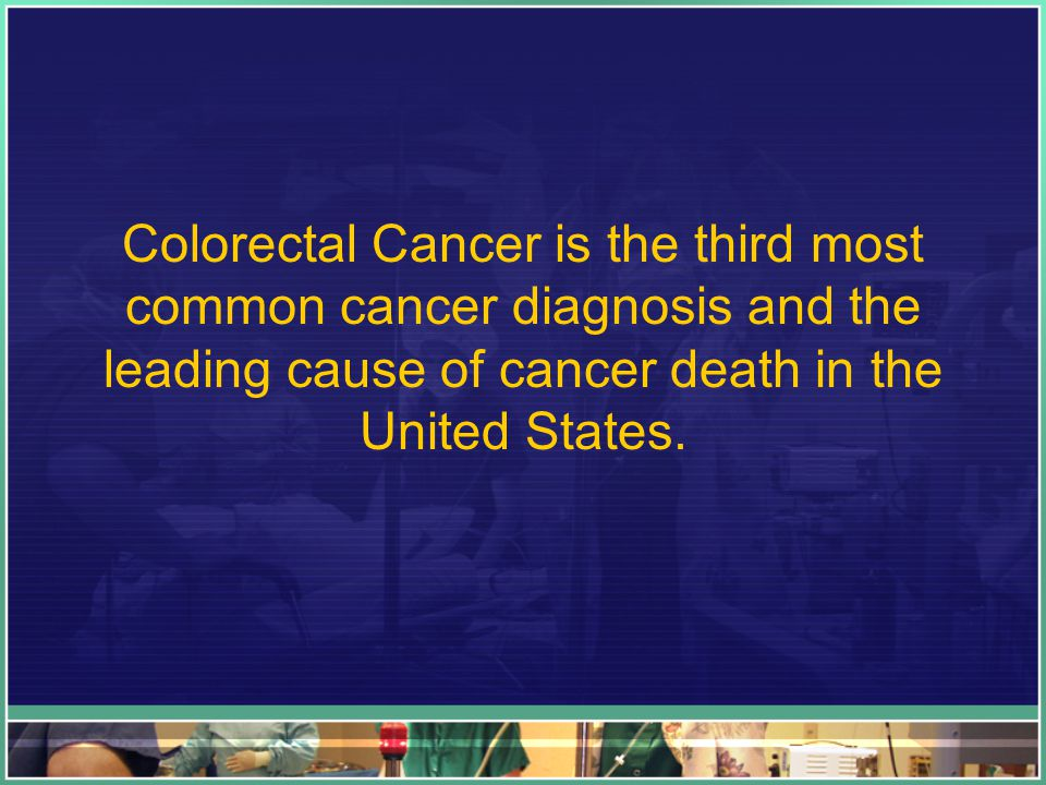 Colorectal Cancer is the third most common cancer diagnosis and the leading cause of cancer death in the United States.
