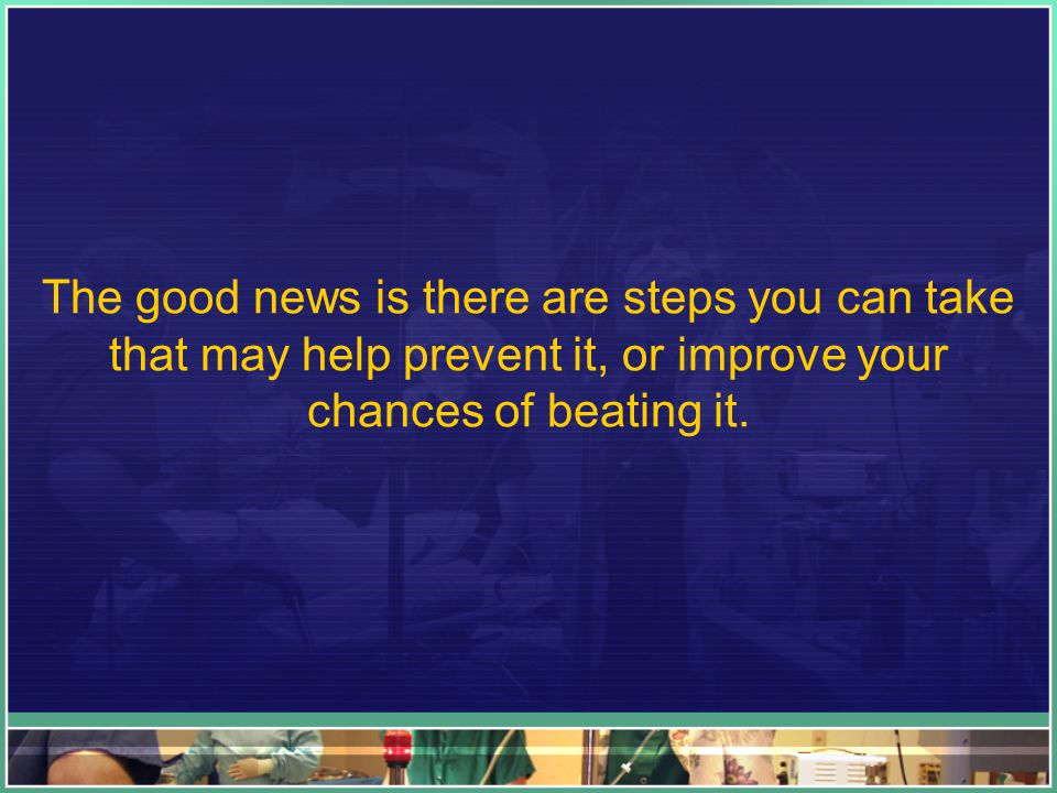 The good news is there are steps you can take that may help prevent it, or improve your chances of beating it.