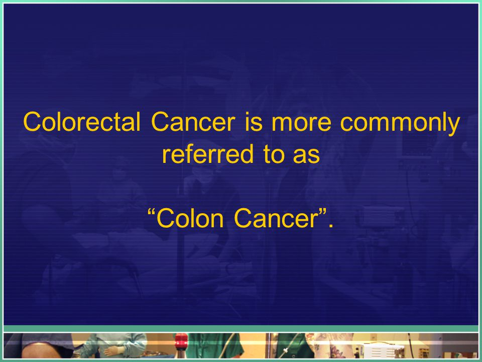 Colorectal Cancer is more commonly referred to as Colon Cancer .