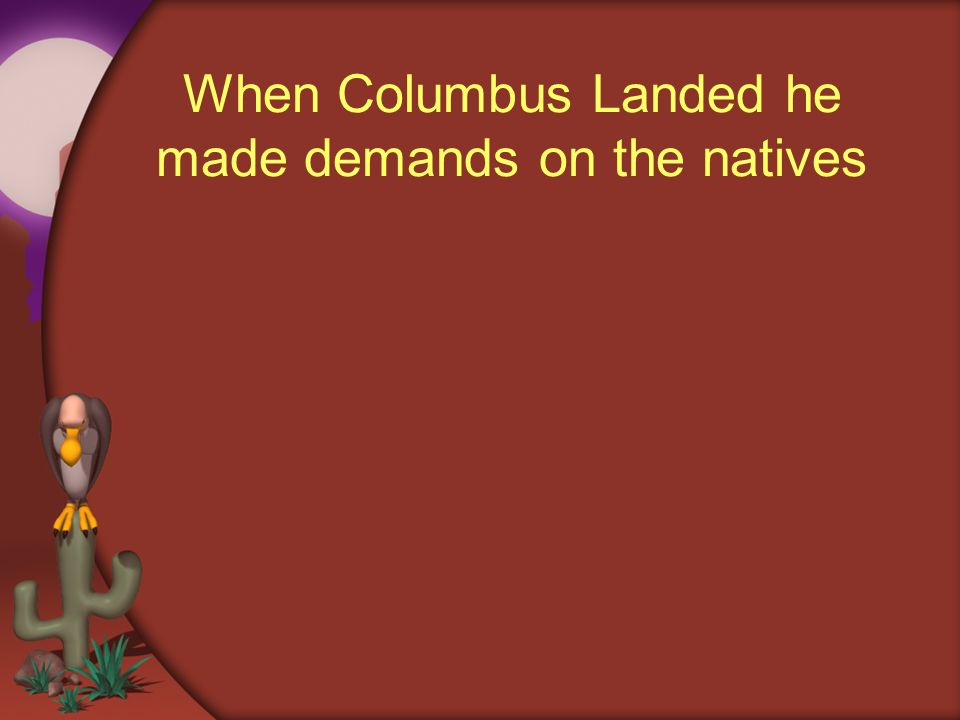 When Columbus Landed he made demands on the natives
