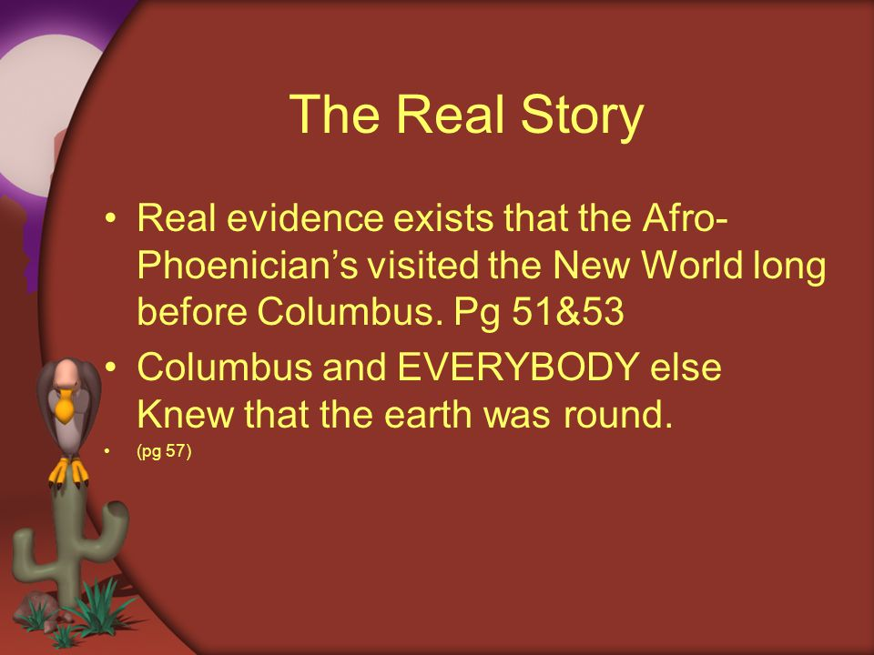 The Real Story Real evidence exists that the Afro-Phoenician's visited the New World long before Columbus. Pg 51&53.