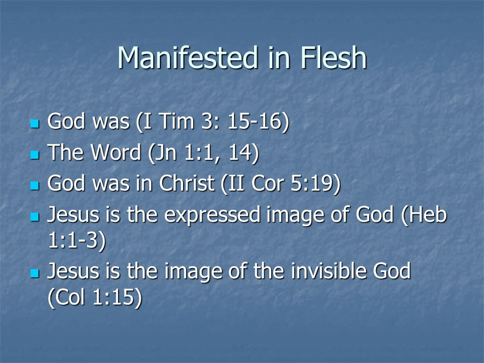 Manifested in Flesh God was (I Tim 3: 15-16) The Word (Jn 1:1, 14)