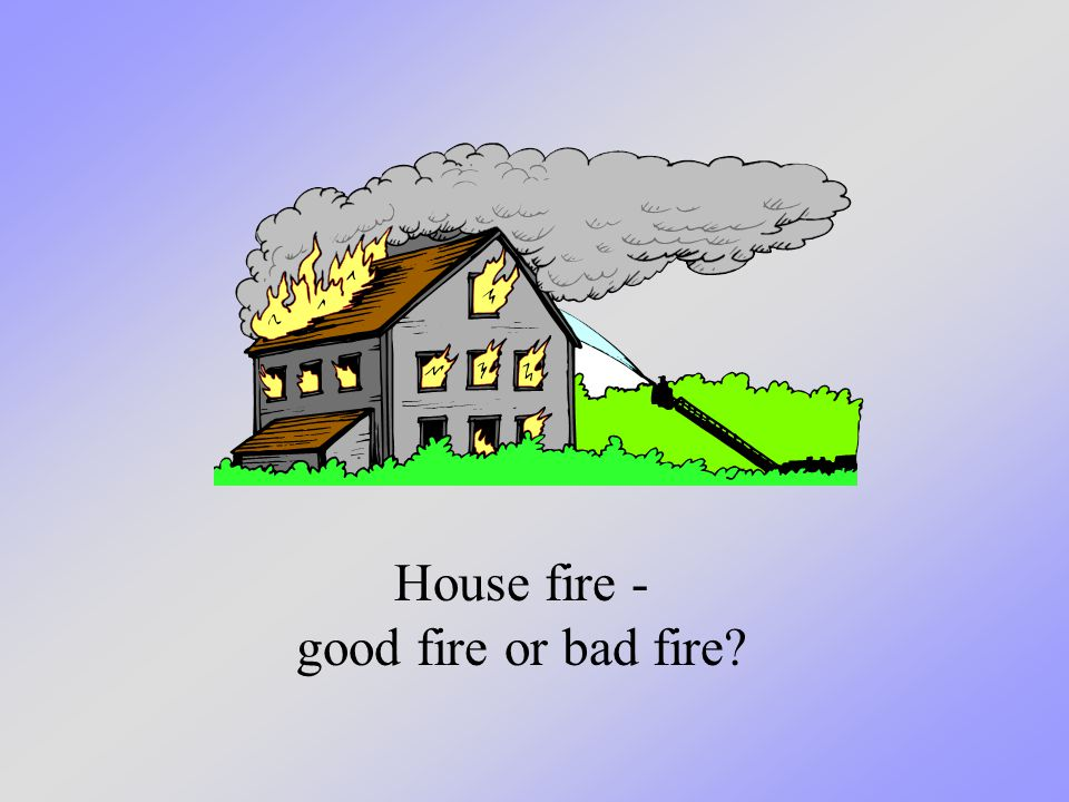 Fire in a fireplace - good fire or bad fire