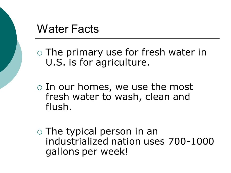Water Facts The primary use for fresh water in U.S. is for agriculture. In our homes, we use the most fresh water to wash, clean and flush.