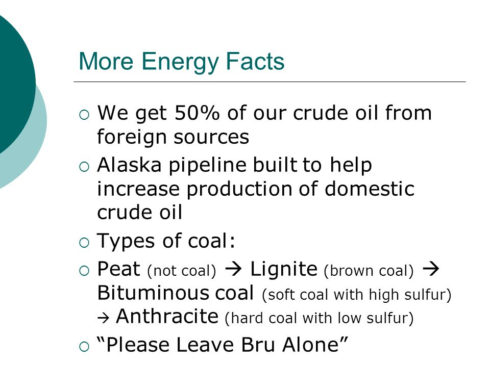 More Energy Facts We get 50% of our crude oil from foreign sources