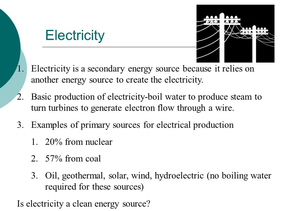 Electricity Electricity is a secondary energy source because it relies on another energy source to create the electricity.