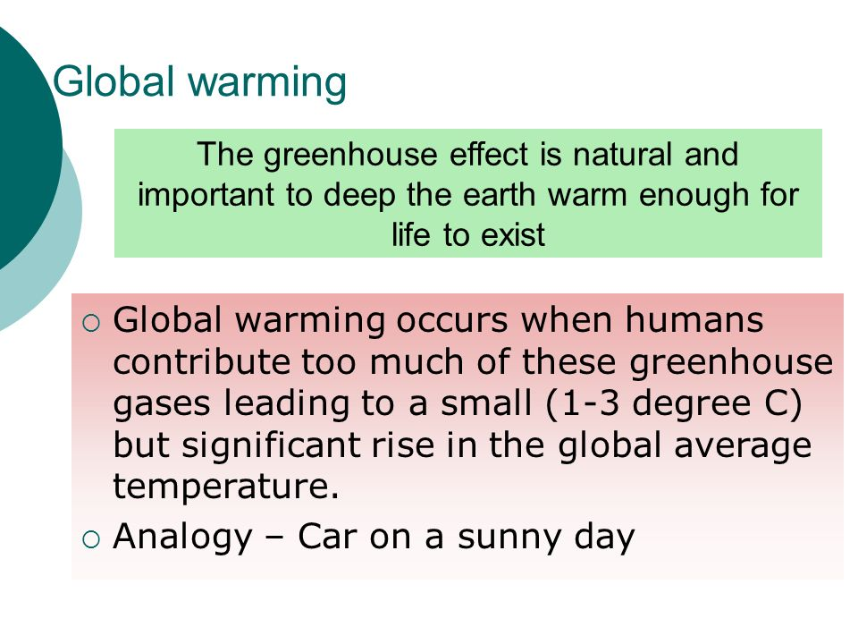 Global warmingThe greenhouse effect is natural and important to deep the earth warm enough for life to exist.