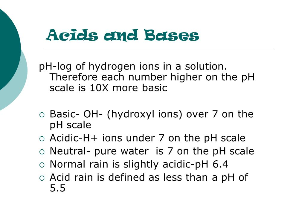 Acids and BasespH-log of hydrogen ions in a solution. Therefore each number higher on the pH scale is 10X more basic.
