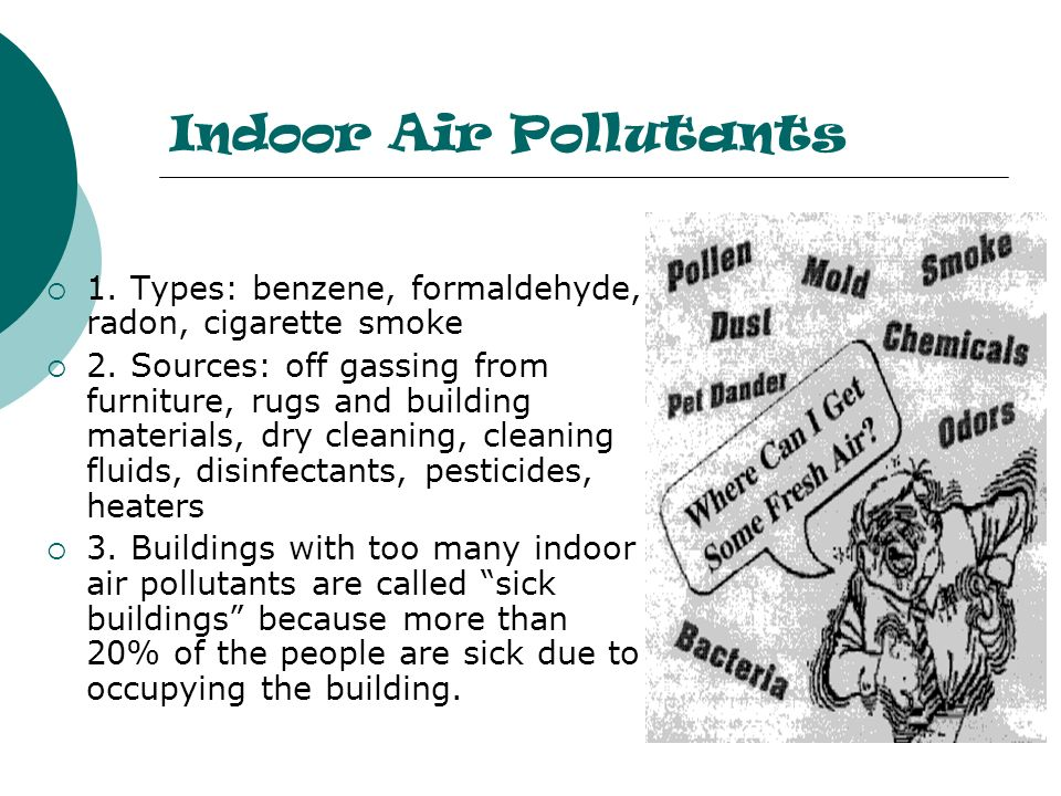 Indoor Air Pollutants 1. Types: benzene, formaldehyde, radon, cigarette smoke.