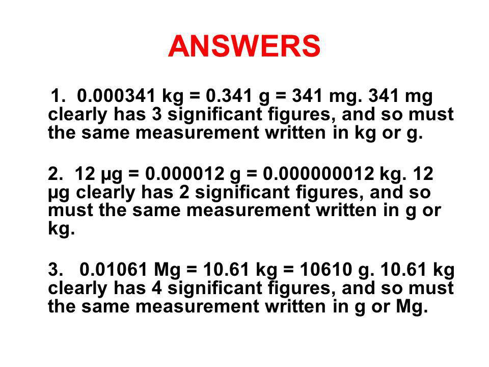 ANSWERS 1. 0.000341 kg = 0.341 g = 341 mg. 341 mg clearly has 3 significant figures, and so must the same measurement written in kg or g.