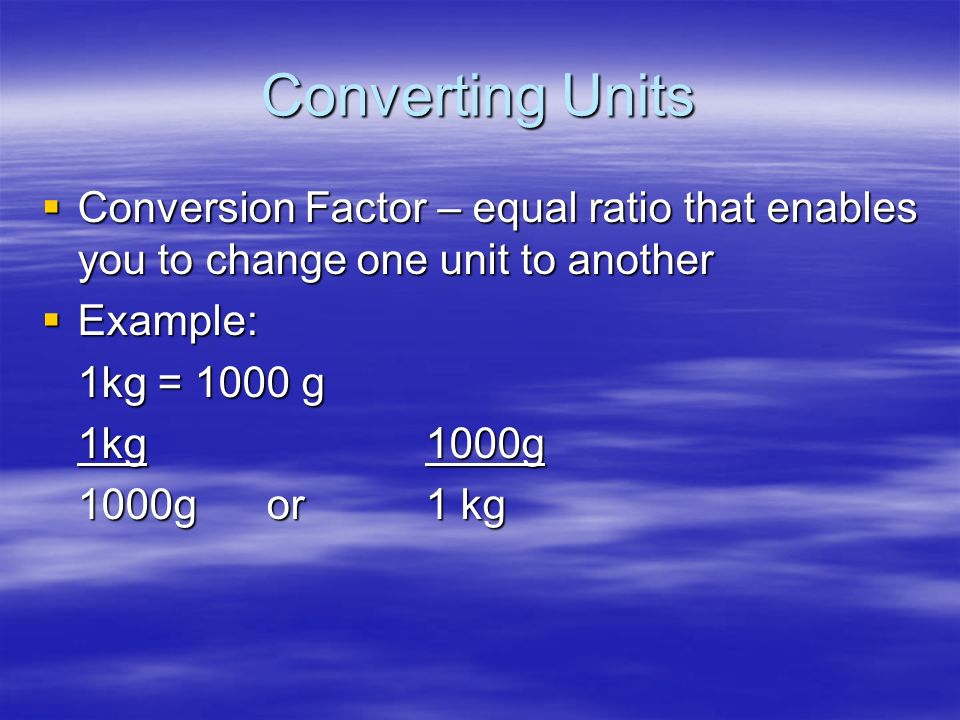 Converting Units Conversion Factor – equal ratio that enables you to change one unit to another. Example: