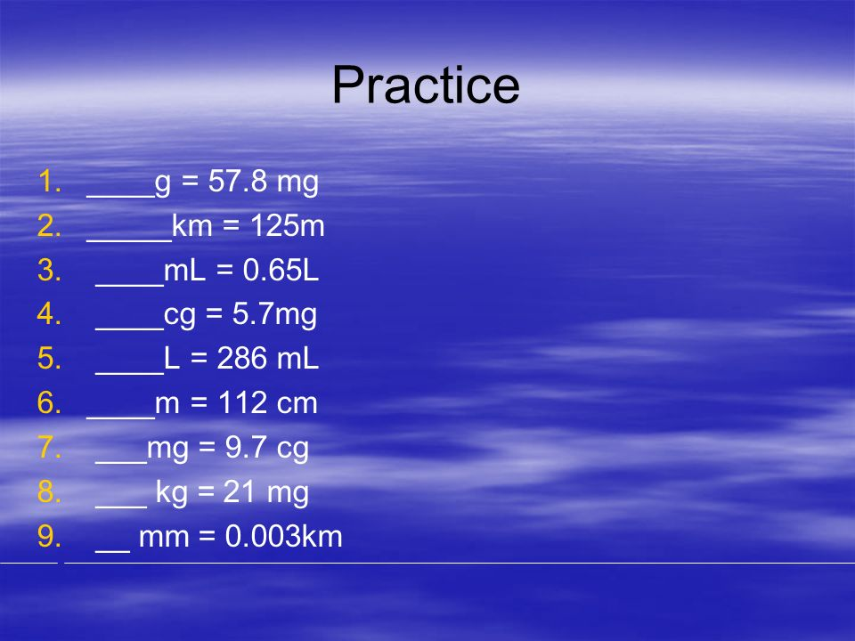 Practice ____g = 57.8 mg _____km = 125m ____mL = 0.65L ____cg = 5.7mg