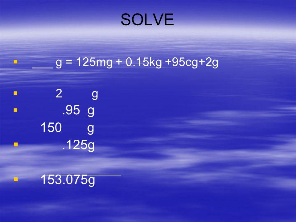 SOLVE ___ g = 125mg + 0.15kg +95cg+2g 2 g .95 g 150 g .125g 153.075g