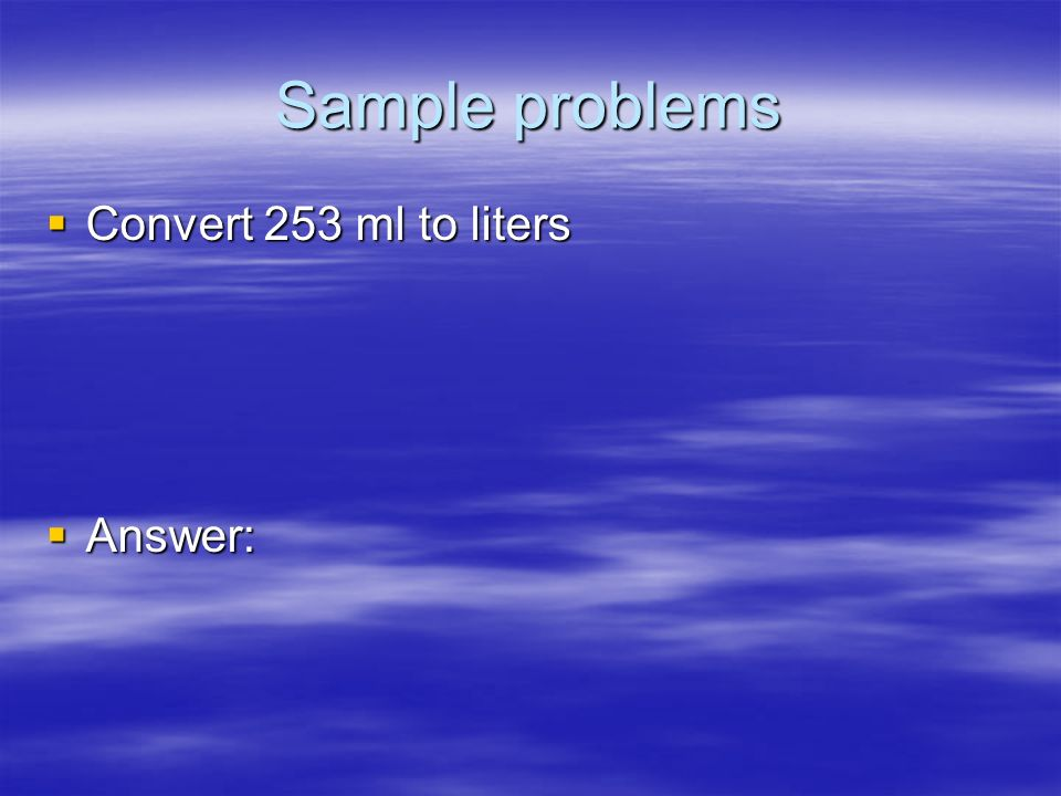 Sample problems Convert 253 ml to liters Answer: 28