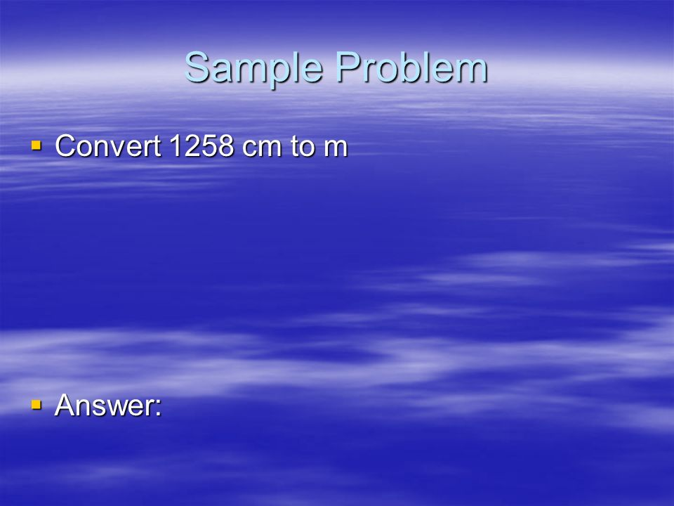 Sample Problem Convert 1258 cm to m Answer: 29
