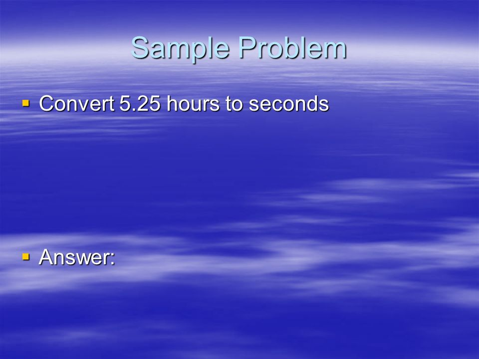 Sample Problem Convert 5.25 hours to seconds Answer: 31
