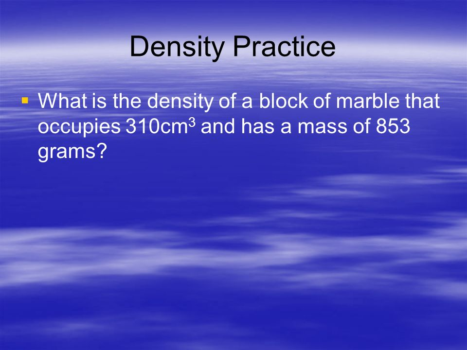 Density Practice What is the density of a block of marble that occupies 310cm3 and has a mass of 853 grams
