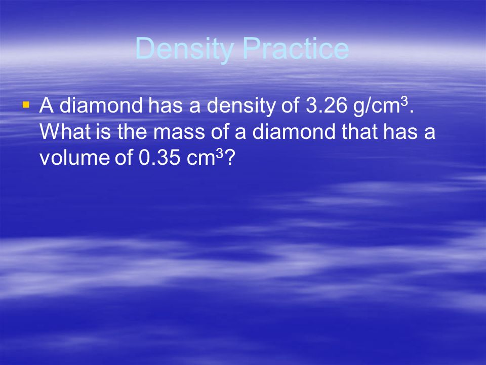 Density Practice A diamond has a density of 3.26 g/cm3.