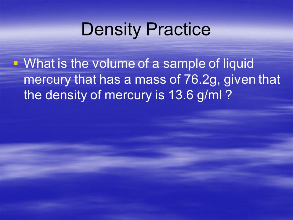Density Practice What is the volume of a sample of liquid mercury that has a mass of 76.2g, given that the density of mercury is 13.6 g/ml