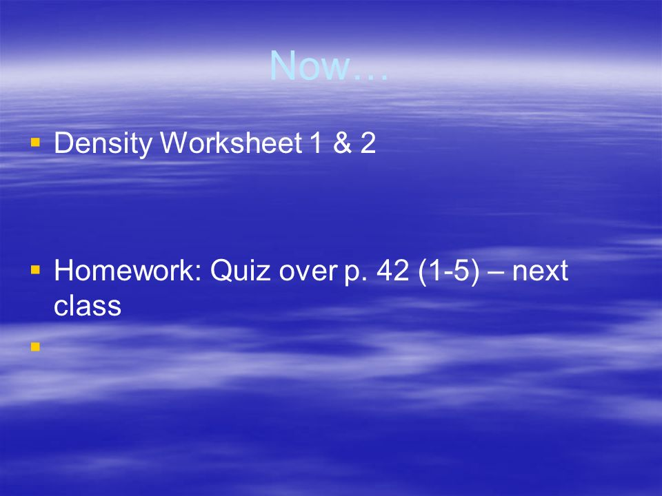 Now… Density Worksheet 1 & 2