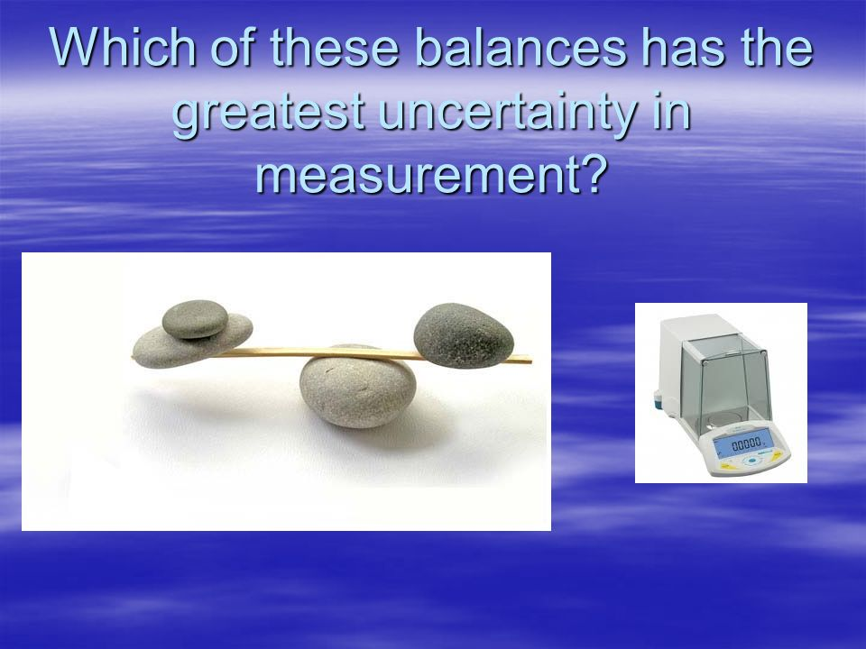 Which of these balances has the greatest uncertainty in measurement
