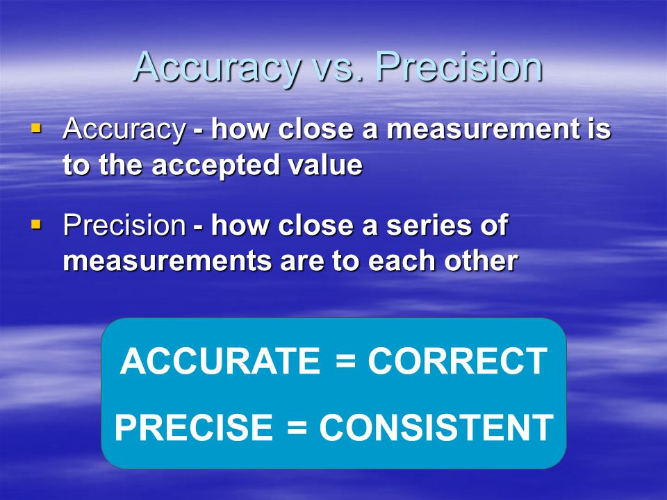 Accuracy vs. Precision ACCURATE = CORRECT PRECISE = CONSISTENT