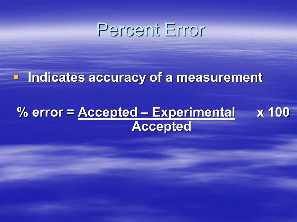 Percent Error Indicates accuracy of a measurement