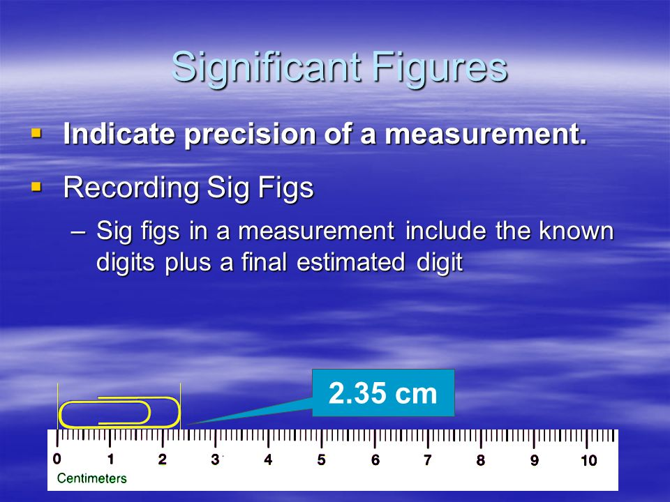 Significant Figures Indicate precision of a measurement.