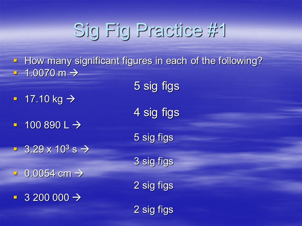 Sig Fig Practice #1 How many significant figures in each of the following 1.0070 m  5 sig figs.